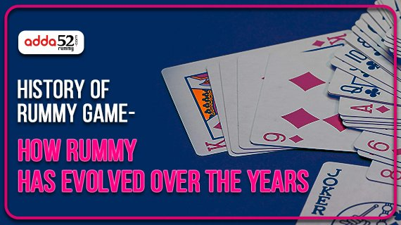History of Rummy Game- How Rummy has evolved over the years