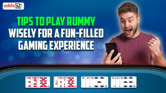Tips to play Rummy wisely for a fun-filled gaming experience