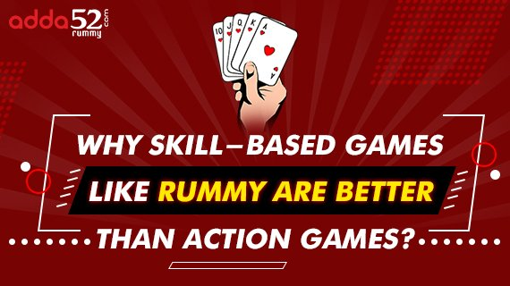 Why Skill-based Games Like Rummy are Better Than Action Games?