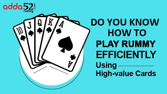 Do You Know How To Play Rummy Efficiently Using High-value Cards